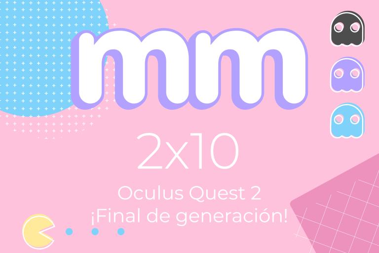 2×10 – Oculus Quest 2 y Final de Generación